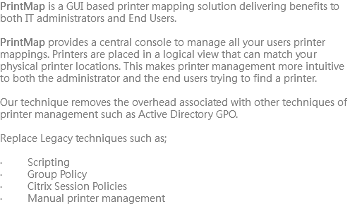 PrintMap is a GUI based printer mapping solution delivering benefits to both IT administrators and End Users. PrintMap provides a central console to manage all your users printer mappings. Printers are placed in a logical view that can match your physical printer locations. This makes printer management more intuitive to both the administrator and the end users trying to find a printer. Our technique removes the overhead associated with other techniques of printer management such as Active Directory GPO. Replace Legacy techniques such as; · Scripting · Group Policy · Citrix Session Policies · Manual printer management