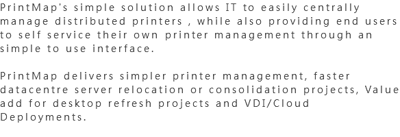 PrintMap's simple solution allows IT to easily centrally manage distributed printers , while also providing end users to self service their own printer management through an simple to use interface. PrintMap delivers simpler printer management, faster datacentre server relocation or consolidation projects, Value add for desktop refresh projects and VDI/Cloud Deployments.
