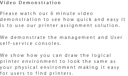 Video Demonstration Please watch our 6 minute video demonstration to see how quick and easy it is to use our printer assignment solution. We demonstrate the management and User self-service consoles. We show how you can draw the logical printer environment to look the same as your physical environment making it easy for users to find printers.