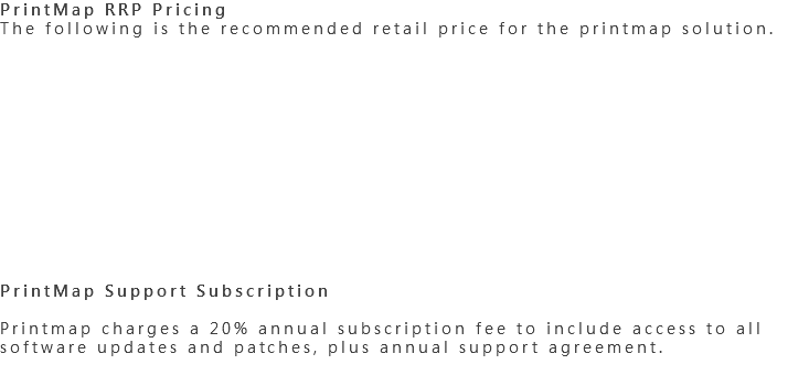 PrintMap RRP Pricing The following is the recommended retail price for the printmap solution. PrintMap Support Subscription Printmap charges a 20% annual subscription fee to include access to all software updates and patches, plus annual support agreement.
